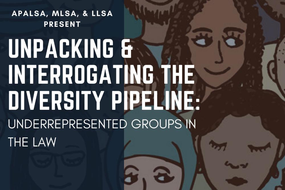 APALSA, MLSA & LLSA present Unpacking & Interrogating the Diversity Pipeline: Underrepresented Groups in the Law