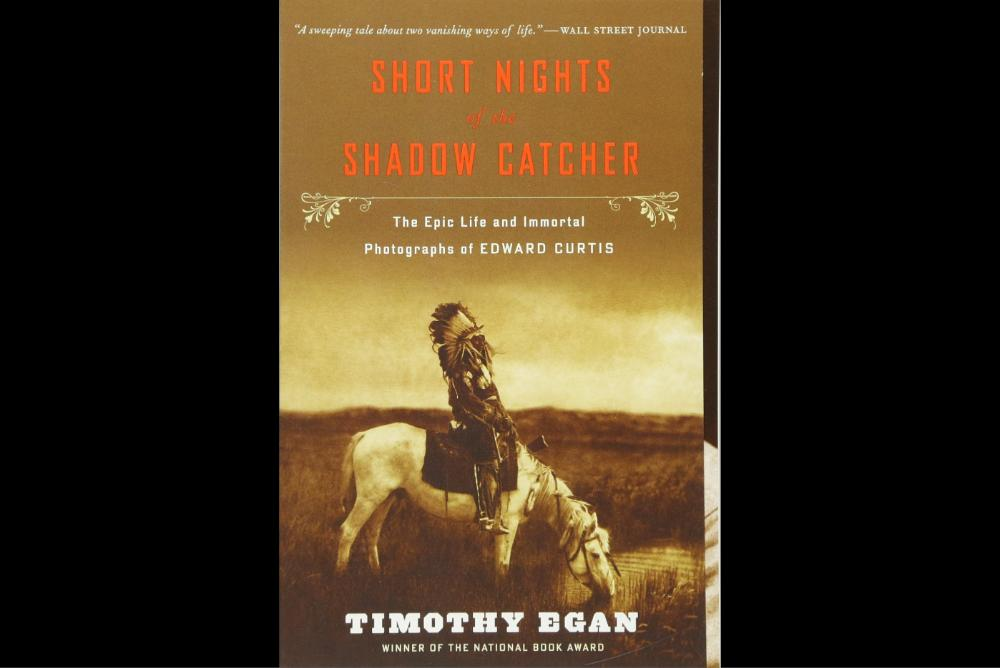Short Nights of the Shadow Catcher: The Epic Life and Immortal Photographs of Edward Curtis by Timothy Egan.