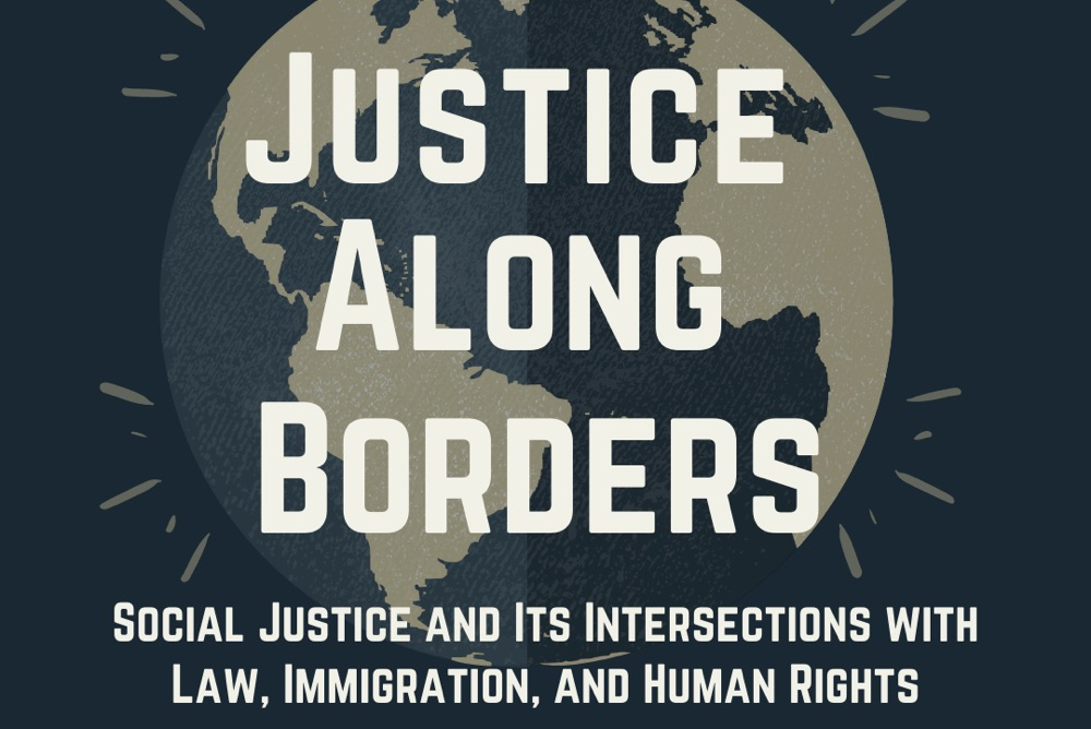 Justice Along Borders: Social Justice and Its Intersection With Law, Immigration, and Human Rights. William & Mary Journal of Race, Gender, and Social Justice. Symposium. February 26-27, 2021.