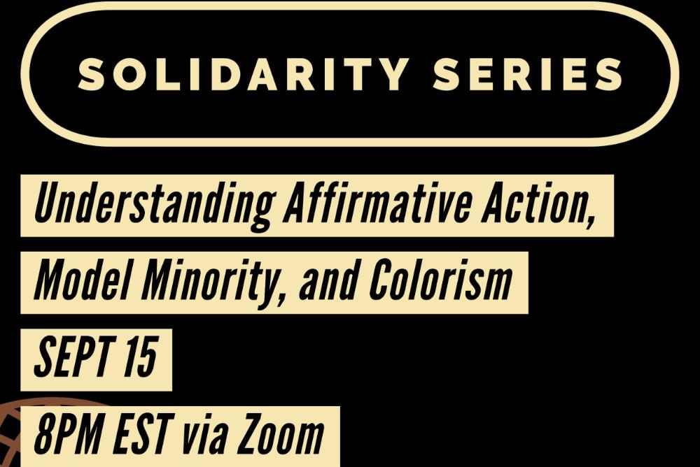 Black Background with the words Solidarity Series; Understanding Affirmative Action, Model Minority, and Colorism; September 11, 8PM via Zoom