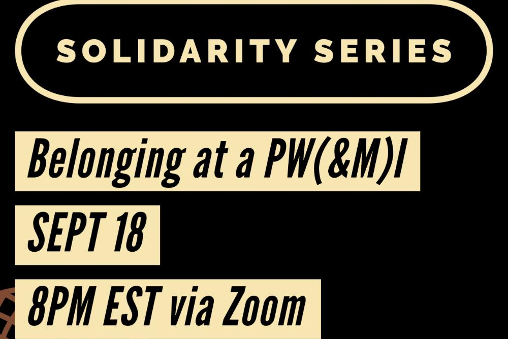 Black Background with the words Solidarity Series; Belonging at a PW(&M)I; September 11, 8PM via Zoom