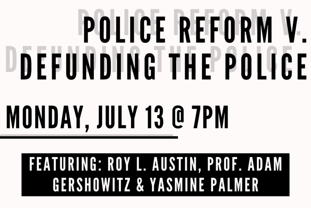 Police Reform v. Defunding the police Monday, July 13 @ 7pm Featuring: Roy L. Austin, Prof. Adam Gershowitz, & Yasmine Palmer
