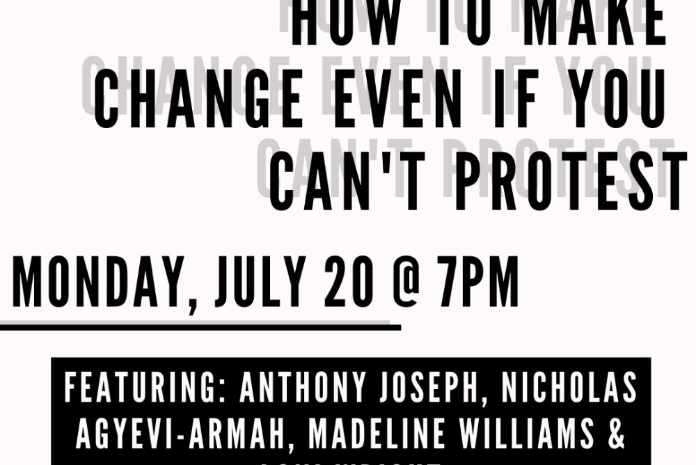 How to make change even if you can't protest Monday, July 20 @7pm Featuring Anthony Joseph, Nicholas Agyevi-Armah, Madeline Williams, & Loni Wright