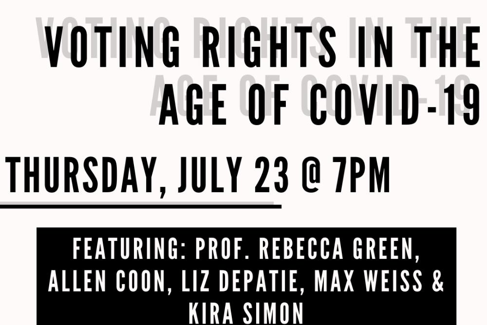 Voting Rights in the age of COVID-19 Thursday July 23 @7pm Featuring Rebecca Green and many student leaders from Alliance for Students at the Polls and the Election Law Society