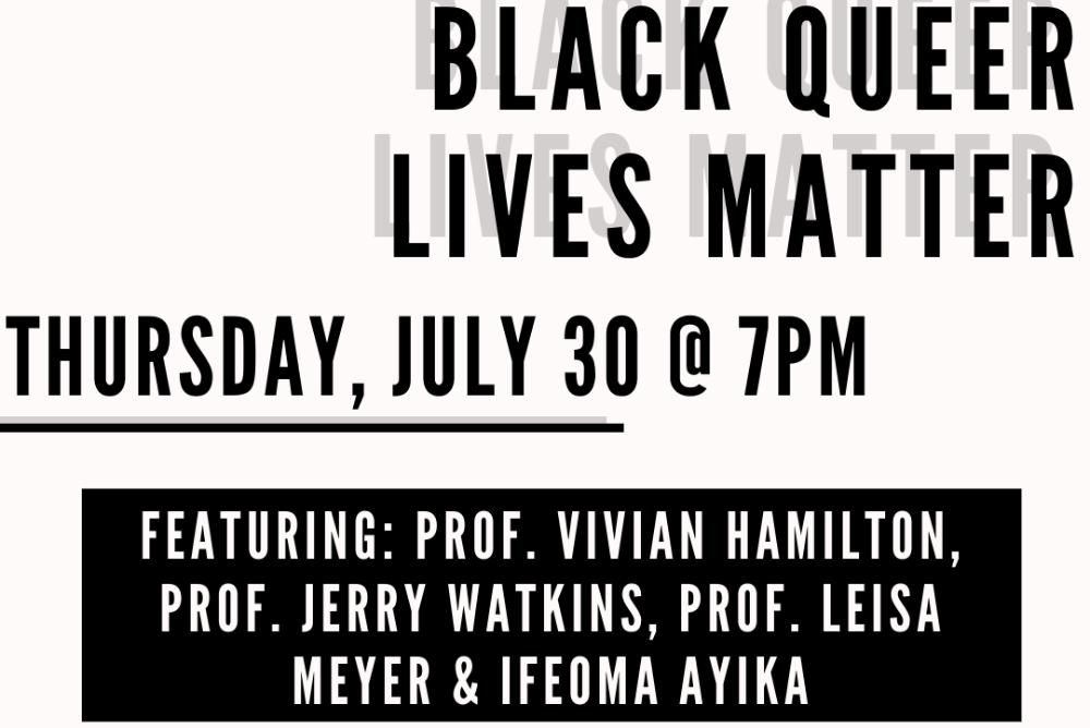 Black Queer Lives Matter Thursday, July 30 @7pm Featuring Professor Vivian Hamilton, Dr. Jerry Watkins, Dr. Leisa Meyer, Ifeoma Ayika